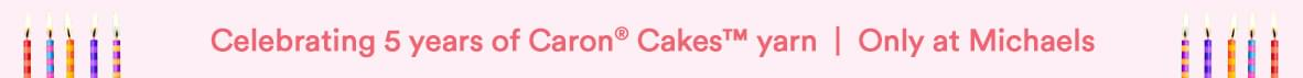 Celebrating 5 years of Caron® Cakes™ yarn. Only at Michaels