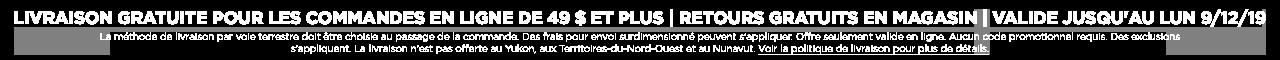 Livraison Gratutie Pour Les Commandes En Ligne de 49 $ Et Plus | Retours Gratuits en Magasin | Valide Dim 8/12 - Lun 9/12/19