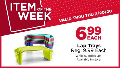 ITEM OF THE WEEK. 6.99 EACH. Lap Trays. Reg. 9.99 Each