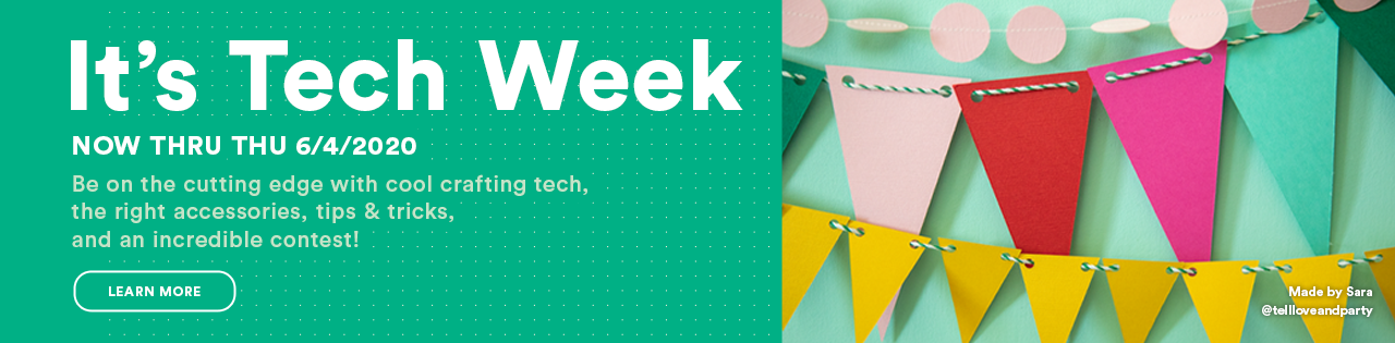 It's Tech Week Now Thru 6/6/2020 Be on the cutting edge with cool crafting tech, the right accessories and tips & tricks!