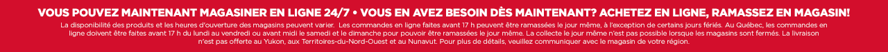VOUS POUVEZ MAINTENANT MAGASINER EN LIGNE 24/7 VOUS EN AVEZ BESOIN DES MAINTENANT? ACHETEZ EN LIGNE, RAMASSEZ EN MAGASIN!